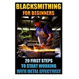 Blacksmithing For Beginners 20 First Steps To Start Working With Metal Effectively: (Blacksmithing, Blacksmith, How To Blacksmith, How To Blacksmithing, Metal Work, Knife Making, Bladesmith, Forge)