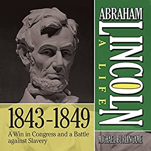 Abraham Lincoln: A Life 1843-1849: A Win in Congress and a Battle Against Slavery Audiobook