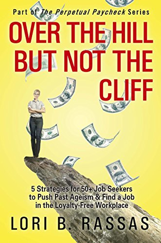 Over the Hill But Not the Cliff: 5 Strategies for 50+ Job Seekers to Push Past Ageism & Find a Job in the Loyalty-Free Workplace (The Perpetual Paycheck Book 2)