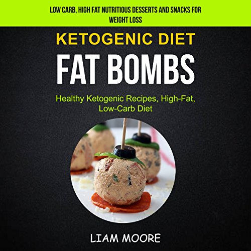 Ketogenic Diet: Fat Bombs: Healthy Ketogenic Recipes, High Fat, Low Carb Diet: Low Carb, High Fat Nutritious Desserts and Snacks for Weight Loss by Liam Moore
