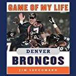 Game of My Life - Denver Broncos: Memorable Stories of Broncos Football | Jim Saccomano