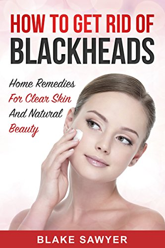 How To Get Rid Of Blackheads Home Remedies For Clear Skin And