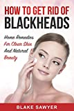 Blackhead Home Remedies How to Get Rid Of Blackheads: Home Remedies for Clear Skin And Natural Beauty