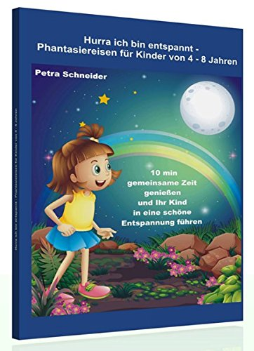 Hurra ich bin entspannt – Phantasiereisen für Kinder von 4 bis 8 Jahre: 10 min gemeinsame Zeit genießen und Ihr Kind in eine schöne Entspannung führen