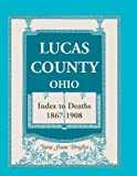 Lucas County, Ohio Index to Deaths, 1867-1908, Jana Sloan Broglin, 0788424580