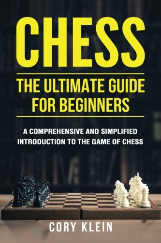 Chess: The Ultimate Guide for Beginners: A Comprehensive and Simplified Introduction to the Game of Chess (openings, tactics, strategy) Chess Guide