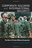 Corporate Soldiers and International Security: The Rise of Private Military Companies (Contemporary Security Studies), Christopher Kinsey, 0415457769
