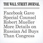 Facebook Gave Special Counsel Robert Mueller More Details on Russian Ad Buys Than Congress | Deepa Seetharaman,Byron Tau,Shane Harris