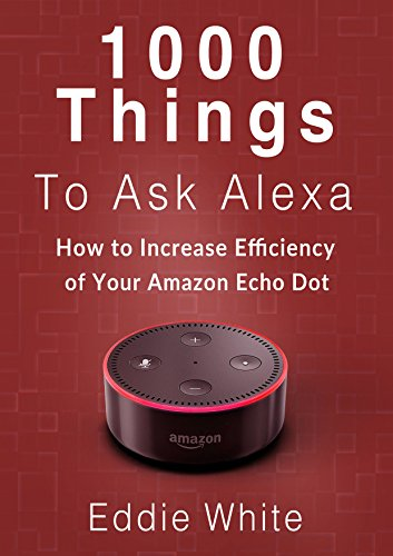 Amazon echo: 1000 things to ask Amazon Alexa, How to increase the efficency of your Echo Dot. (amazon echo dot, amazon echo, dot, amazon dot, alexa, amazon alexa Book 2)