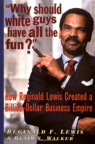 Why Should White Guys Have All the Fun? How Reginald Lewis Created a Billion-Dollar Business Empire ()
