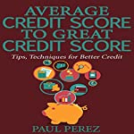 Average Credit Score to Great Credit Score: Tips, Techniques for Better Credit | Paul Perez