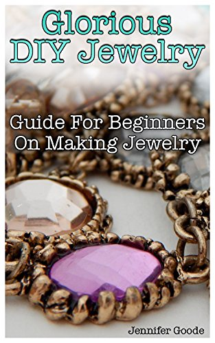 Glorious DIY Jewelry: Guide For Beginners On Making Jewelry