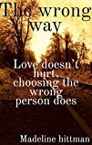 the wrong way: love doesn't hurt, choosing the wrong person does