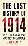 img - for The Lost History of 1914: Why the Great War Was Not Inevitable by Beatty, Jack (2012) Hardcover book / textbook / text book