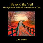 Beyond the Veil: Through Death and Back by the Grace of God | J.M. Turner
