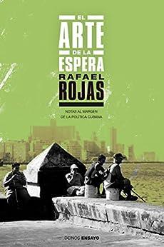 El arte de la espera: Notas al margen de la política cubana (Spanish Edition) by [Rojas, Rafael]
