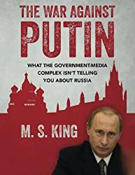 The War Against Putin: What the Government-Media Complex Isn't Telling You About Russia