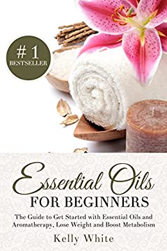 Essential Oils for Beginners: The Guide to Get Started with Essential Oils and Aromatherapy, Lose Weight and Boost Metabolism ( Essential Oils, Aromatherapy, Essential Oils for Beginners)