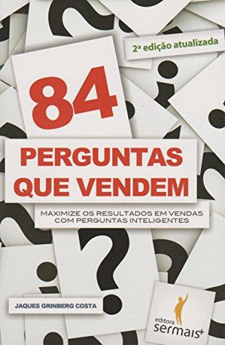 84 Perguntas que Vendem. Maximize os Resultados em Vendas com Perguntas Inteligentes