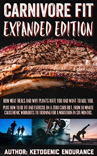 Carnivore Fit Expanded Edition: How Meat heals and why plants hate you and want to kill you. Plus how to be fit and exercise on a zero carb diet.