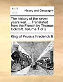 The History of the Seven Years War Translated from the French by Thomas Holcroft, King Of Prussia Frederick Ii, 1140979949