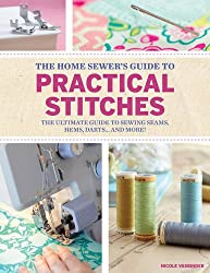 Home Sewer's Guide to Practical Stitches: The ultimate guide to sewing seams, hems, darts... and more!