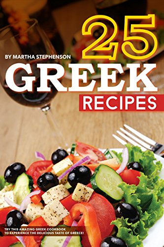 25 Greek Recipes: Try This Amazing Greek Cookbook to Experience the Delicious Taste of Greece! by Martha Stephenson