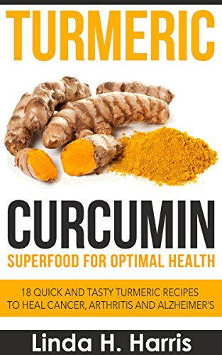 Turmeric Curcumin: Superfood for Optimal Health: 18 Quick and Tasty Turmeric Recipes to Heal Cancer, Arthritis and Alzheimer's by [Harris, Linda]