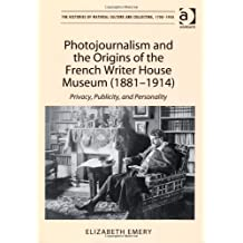 Photojournalism and the Origins of the French Writer House Museum (1881-1914): Privacy, Publicity, and Personality (The Histories of Material Culture and Collecting, 1700-1950)