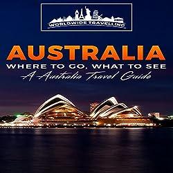 Australia: Where to Go, What to See - A Australia Travel Guide, Book 1