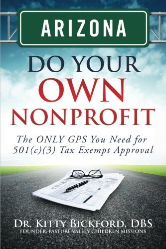 Arizona Do Your Own Nonprofit: The ONLY GPS You Need For 501c3 Tax Exempt Approval (Volume 3) 1st edition by Bickford, Dr. Kitty (2014) Paperback ()