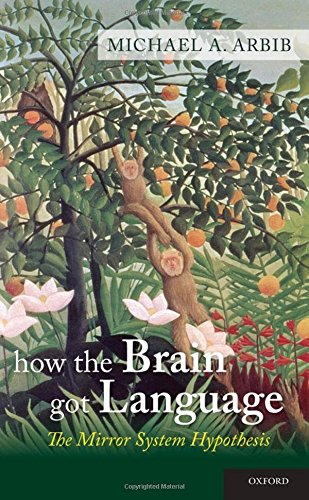 How the Brain Got Language: The Mirror System Hypothesis (Oxford Studies in the Evolution of Language) by Oxford University Press