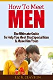 How To Meet Men: The Ultimate Guide to Help You Meet That Special Man & Make Him Yours
