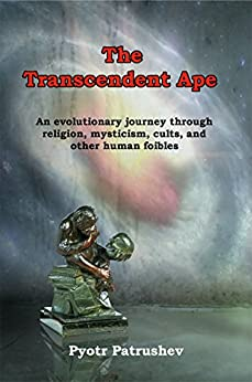 The Transcendent Ape: An evolutionary journey through religion, mysticism, cults, and other human foibles by [Patrushev, Pyotr]