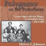 Polygamy on the Pedernales: Lyman Wight's Mormon Village in Antebellum Texas | Melvin C Johnson