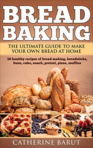 Bread Baking: The Ultimate Guide To Make Your Own Bread At Home With 50 Healthy Recipes Of Bread Baking,Breadsticks,Buns,Cakes,Snack,Pretzel,Pizza,Muffins....(Tasty Cookbook) (Fun Alcoholic Drinks To Make At Home)