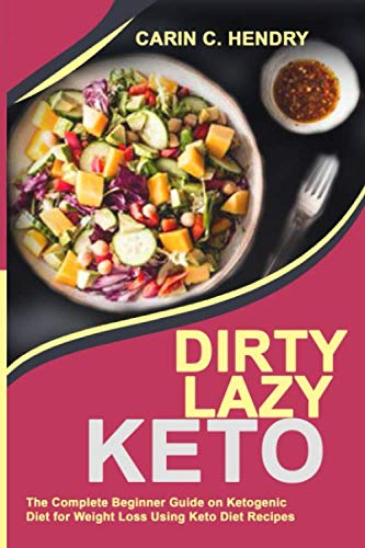 DIRTY LAZY KETO: The Complete Beginner Guide On Ketogenic Diet For Weight Loss Using Keto Diet Recipes