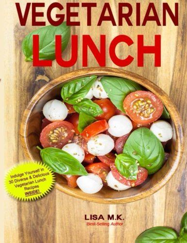 Vegetarian Lunch: 30 Healthy, Delicious & Balanced Recipes by Lisa M.K