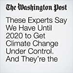 These Experts Say We Have Until 2020 to Get Climate Change Under Control. And They're the Optimists. | Chris Mooney