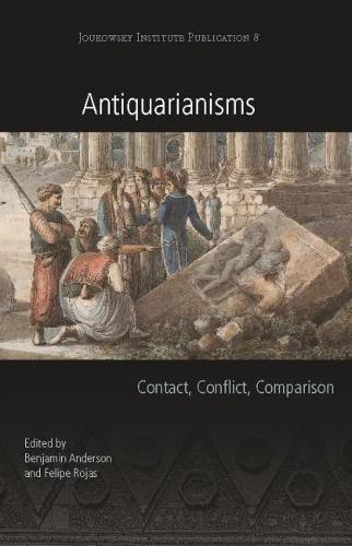 Antiquarianisms: Contact, Conflict, Comparison (Joukowsky Institute Publication) Benjamin Anderson