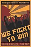 We Fight to Win : Inequality and the Politics of Youth Activism, Gordon, Hava Rachel, 0813546699