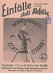 Windkraft? - Echt stark!: Windräder 2,5 - 4 m Ø, 500 W - 4 kW, 12 - 400 V, Anleitung für sehr einfache, stabile Bauweisen aus Schrott