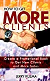 img - for How to Get More Clients!: Create a Promotional Book to Get New Clients and More Sales and Book Yourself Solid. (Write Your Own Book) (Volume 5) book / textbook / text book