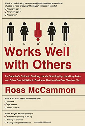 Works Well with Others: An Outsider's Guide to Shaking Hands, Shutting Up, Handling Jerks, and Other Crucial Skills in B