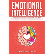 Emotional Intelligence: Mastery of Modern Psychological Techniques to Speed Up the Development of Your Emotional Mind Faculties, Boost Your EQ, Master ... the Success You Want (English Edition)