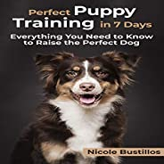 Perfect Puppy Training in 7 Days: Everything You Need to Know to Raise the Perfect Dog