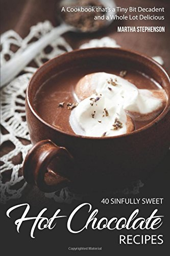 40 Sinfully Sweet Hot Chocolate Recipes: A Cookbook that's a Tiny Bit Decadent and a Whole Lot Delicious (Hot Fudge Recipe)