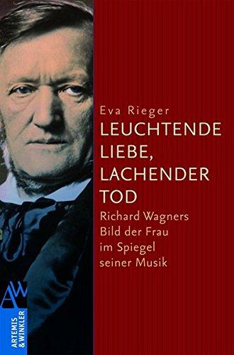»Leuchtende Liebe, lachender Tod«: Richard Wagners Bild der Frau im Spiegel seiner Musik (Artemis & Winkler Sachbuch)