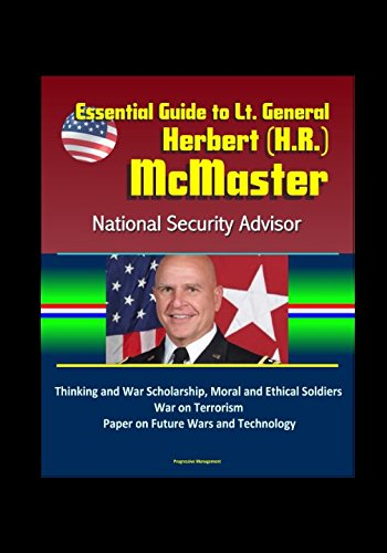Essential Guide To Lt  General Herbert  H R   Mcmaster  National Security Advisor  Thinking And War Scholarship  Moral And Ethical Soldiers  War On Terrorism  Paper On Future Wars And Technology