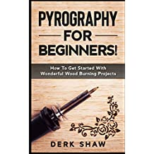 Pyrography For Beginners!: How To Get Started With Wonderful Wood Burning Projects